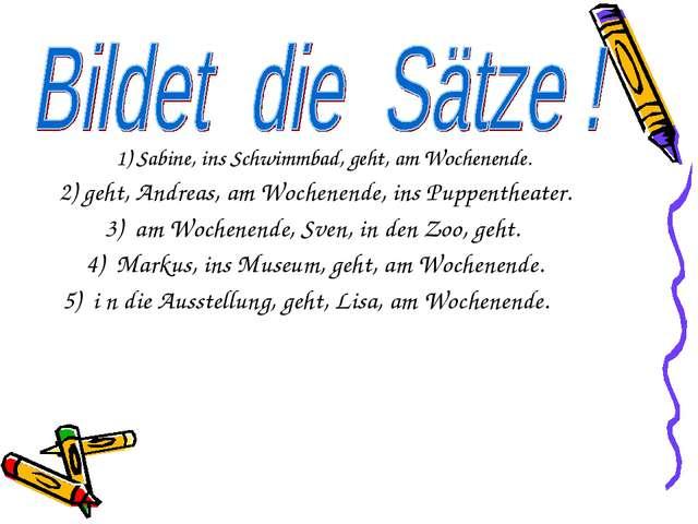 1) Sabine, ins Schwimmbad, geht, am Wochenende. 2) geht, Andreas, am Wochenen...