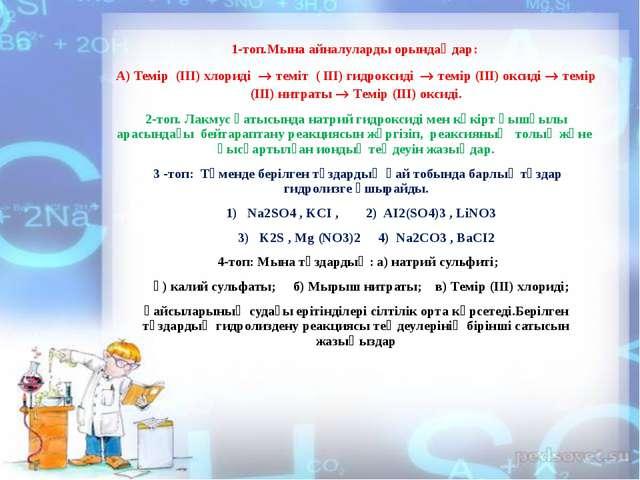 1-топ.Мына айналуларды орындаңдар: А) Темір (III) хлориді  теміт ( ІІІ) гидр...