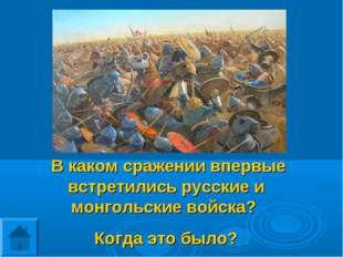 В каком сражении впервые встретились русские и монгольские войска? Когда это