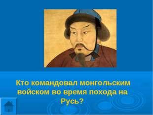 Кто командовал монгольским войском во время похода на Русь?
