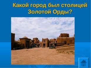 Какой город был столицей Золотой Орды?