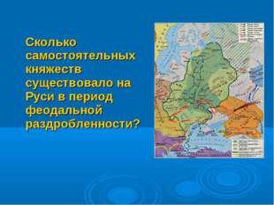 Сколько самостоятельных княжеств существовало на Руси в период феодальной раз