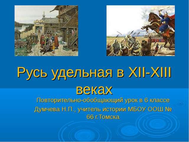 Русь удельная в XII-XIII веках Повторительно-обобщающий урок в 6 классе Думче...