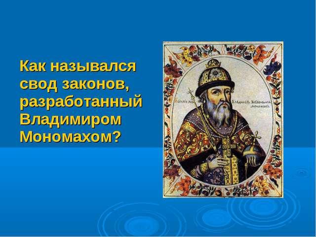 Как назывался свод законов, разработанный Владимиром Мономахом?