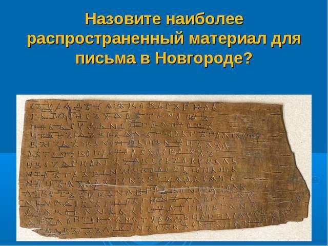 Назовите наиболее распространенный материал для письма в Новгороде?