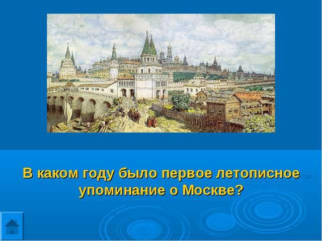 В каком году было первое летописное упоминание о Москве?