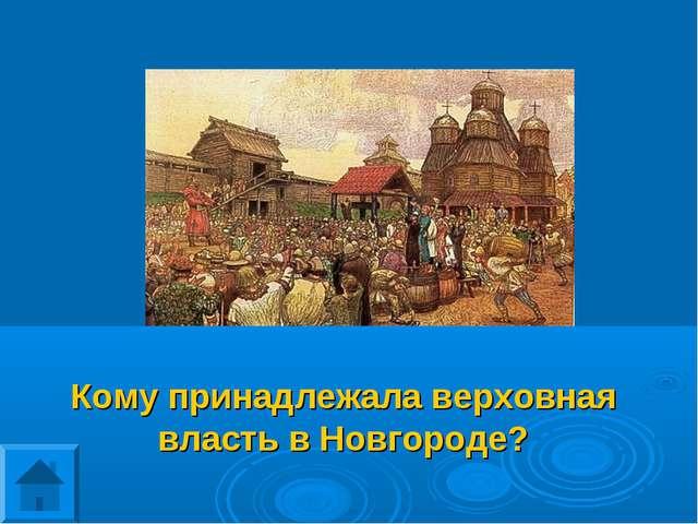 Кому принадлежала верховная власть в Новгороде?