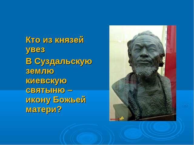 Кто из князей увез В Суздальскую землю киевскую святыню – икону Божьей матери?