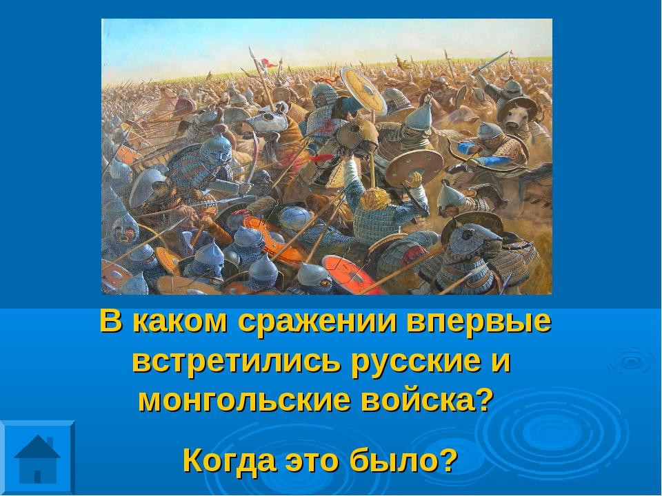 В каком сражении впервые встретились русские и монгольские войска? Когда это...