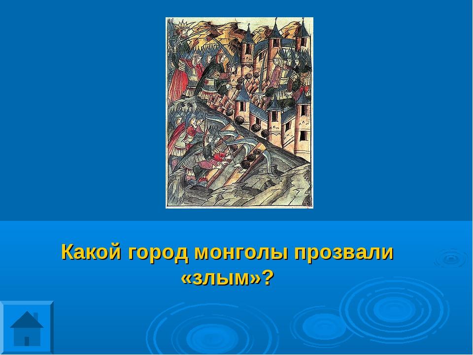 Какой город монголы прозвали «злым»?