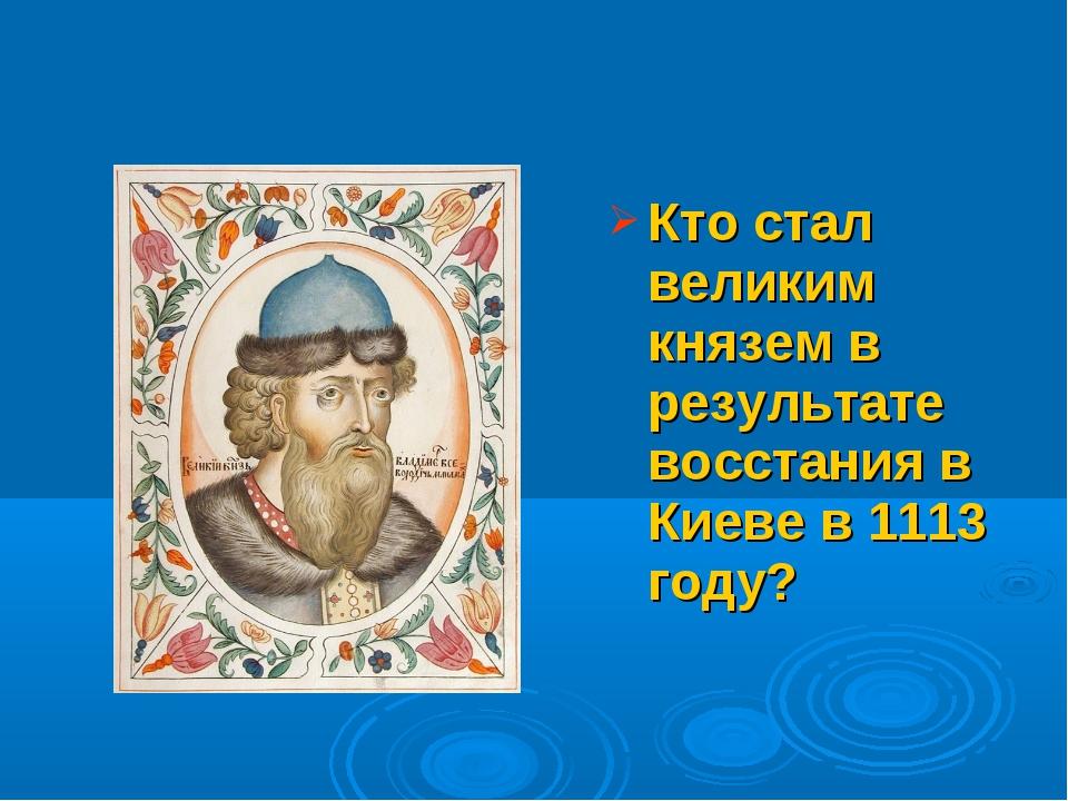 Кто стал великим князем в результате восстания в Киеве в 1113 году?