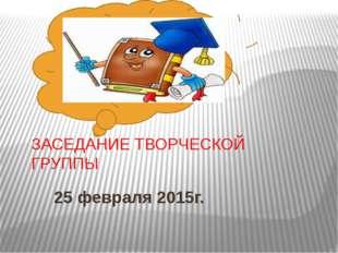 ЗАСЕДАНИЕ ТВОРЧЕСКОЙ ГРУППЫ 25 февраля 2015г.