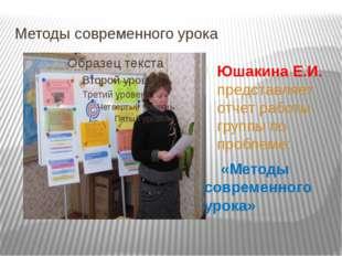 Методы современного урока Юшакина Е.И. представляет отчет работы группы по пр