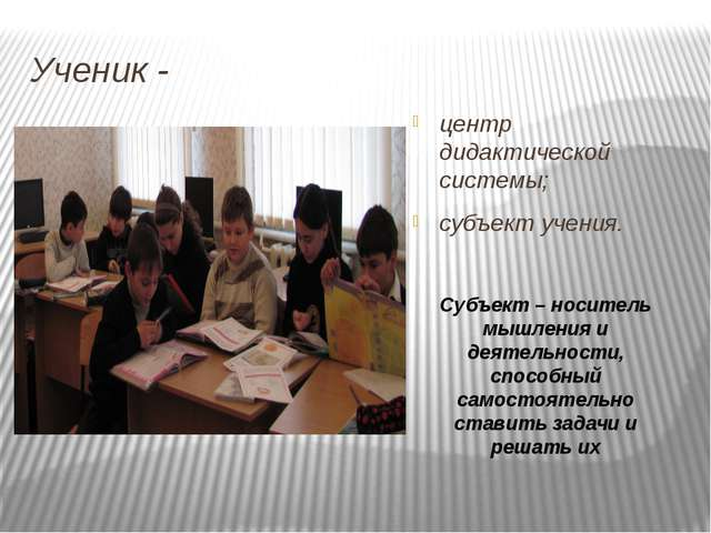 Ученик - центр дидактической системы; субъект учения. Субъект – носитель мышл...