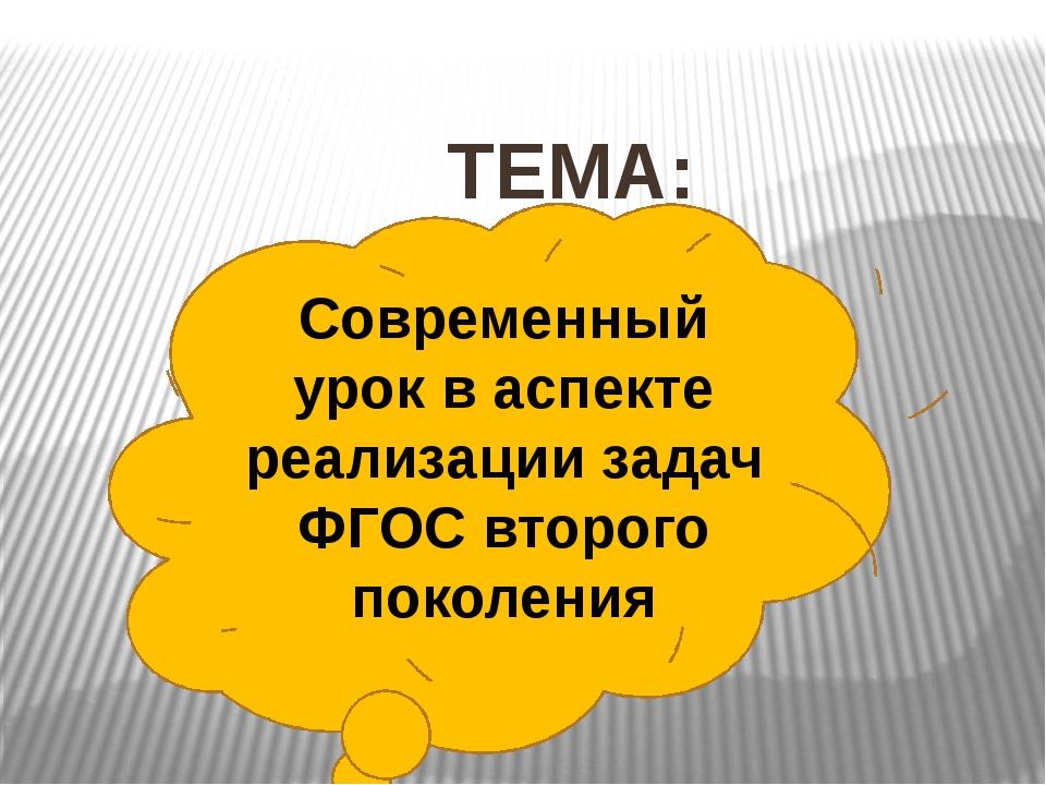 ТЕМА: Современный урок в аспекте реализации задач ФГОС второго поколения