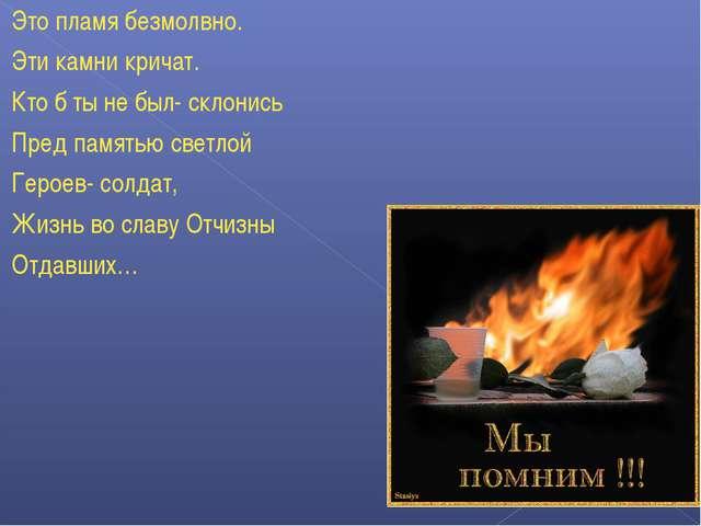 Это пламя безмолвно. Эти камни кричат. Кто б ты не был- склонись Пред памятью...