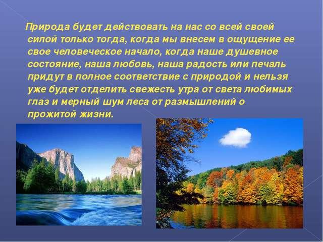 Природа будет действовать на нас со всей своей силой только тогда, когда мы...