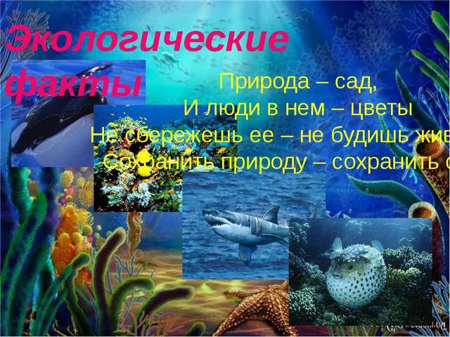 Экологические факты Природа – сад, И люди в нем – цветы Не сбережешь ее – не...