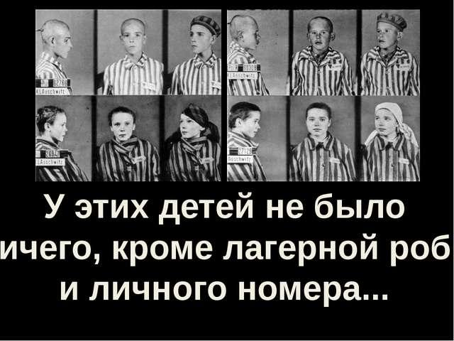У этих детей не было ничего, кроме лагерной робы и личного номера...