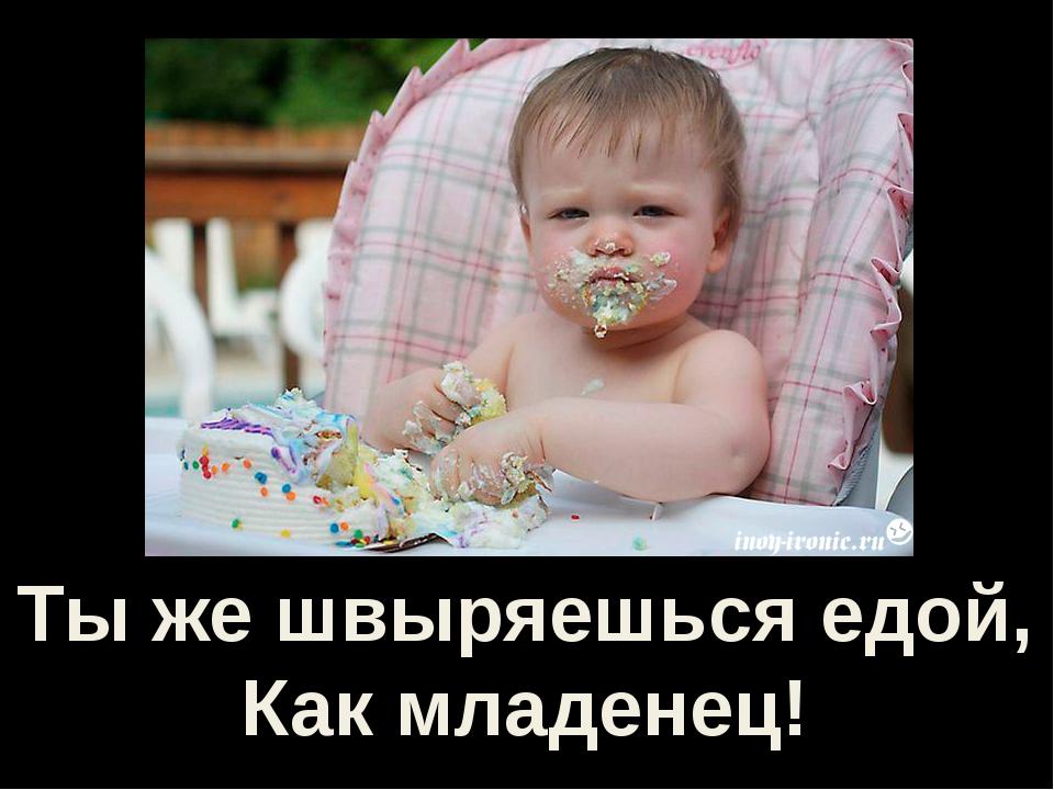 Ты же швыряешься едой, Как младенец!