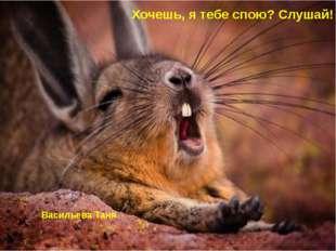 Васильева Таня Хочешь, я тебе спою? Слушай!