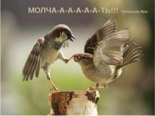 МОЛЧА-А-А-А-А-А-ТЬ!!! Чубарова Ира