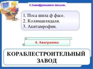 КОРАБЛЕСТРОИТЕЛЬНЫЙ ЗАВОД 4. Анаграмма: 3.Зашифрованное письмо. 1. Поса шила