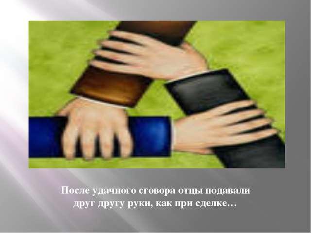 После удачного сговора отцы подавали друг другу руки, как при сделке…