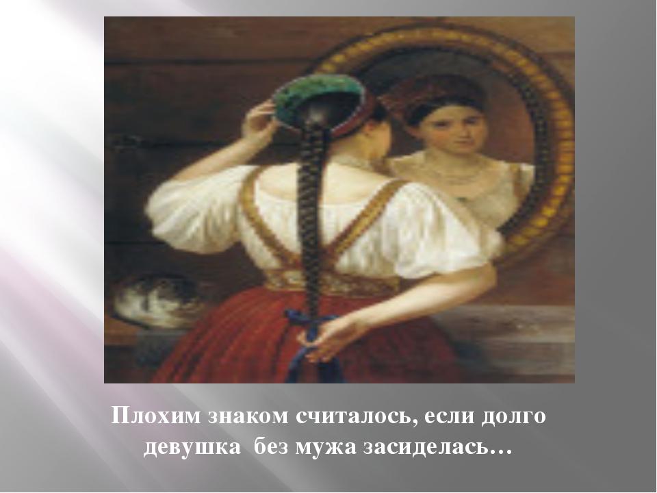 Плохим знаком считалось, если долго девушка без мужа засиделась…
