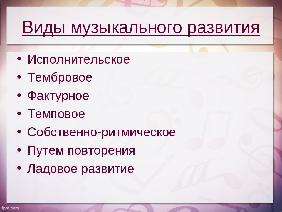Виды музыкального развития Исполнительское Тембровое Фактурное Темповое Собст...