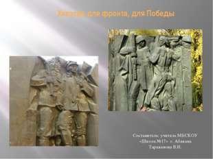 Хакасия для фронта, для Победы Составитель: учитель МБСКОУ «Школа №17» г. Аб