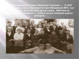 Из воспоминаний Ульяны Павловны Салиной: — В 1935 году окончила курсы трактор