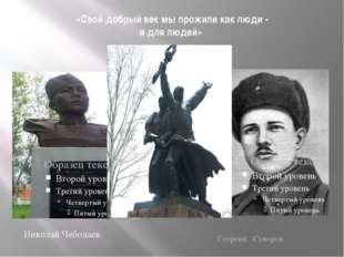 «Свой добрый век мы прожили как люди - и для людей» Николай Чебодаев Георгий