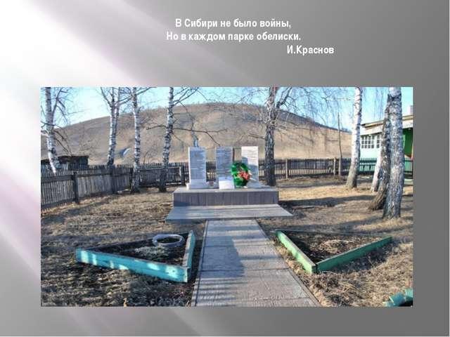В Сибири не было войны, Но в каждом парке обелиски. И.Краснов