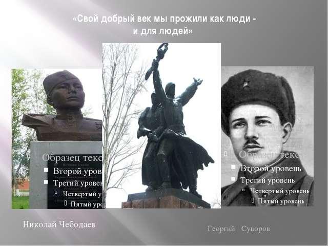 «Свой добрый век мы прожили как люди - и для людей» Николай Чебодаев Георгий...