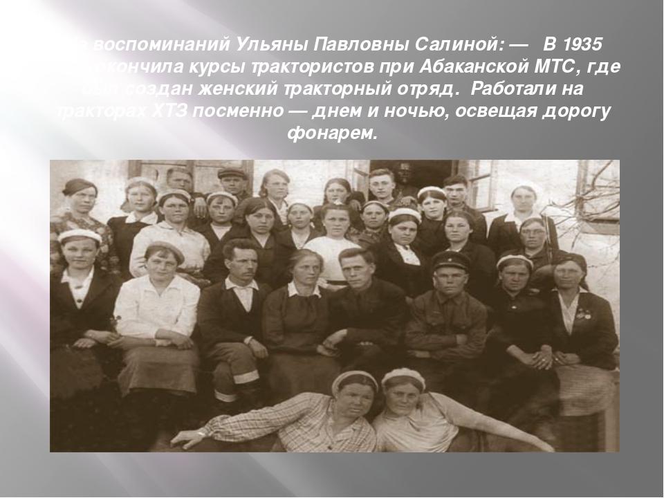 Из воспоминаний Ульяны Павловны Салиной: — В 1935 году окончила курсы трактор...