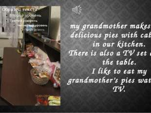 my grandmother makes very delicious pies with cabbage in our kitchen. There i