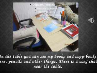 On the table you can see my books and copy-books, pens, pencils and other thi