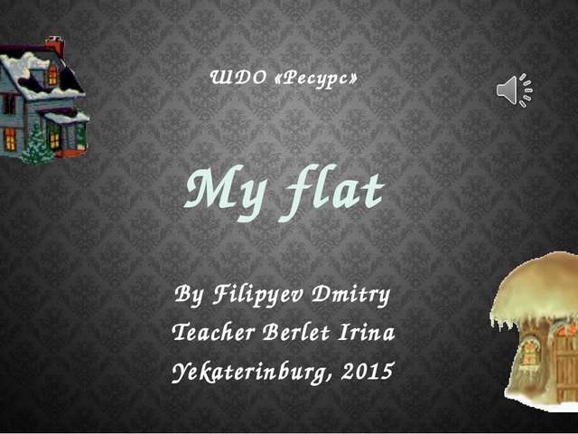 My flat By Filipyev Dmitry Teacher Berlet Irina Yekaterinburg, 2015 ШДО «Ресу...