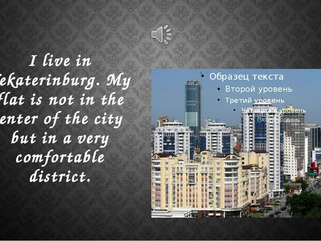 I live in Yekaterinburg. My flat is not in the center of the city but in a ve...