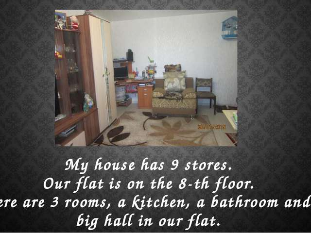 My house has 9 stores. Our flat is on the 8-th floor. There are 3 rooms, a ki...