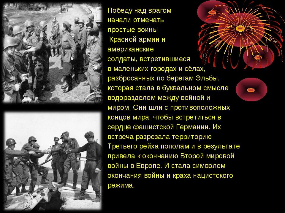 Победу над врагом начали отмечать простые воины Красной армии и американские...
