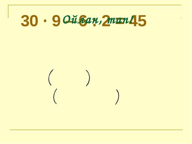 Теңдіктер тура ма? 30 · 9 – 6 : 2 = 45 30 · 9 – 6 : 2 = 180 Ойлан, тап!