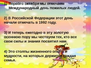 Первого октября мы отмечаем Международный день пожилых людей. 2) В Российской
