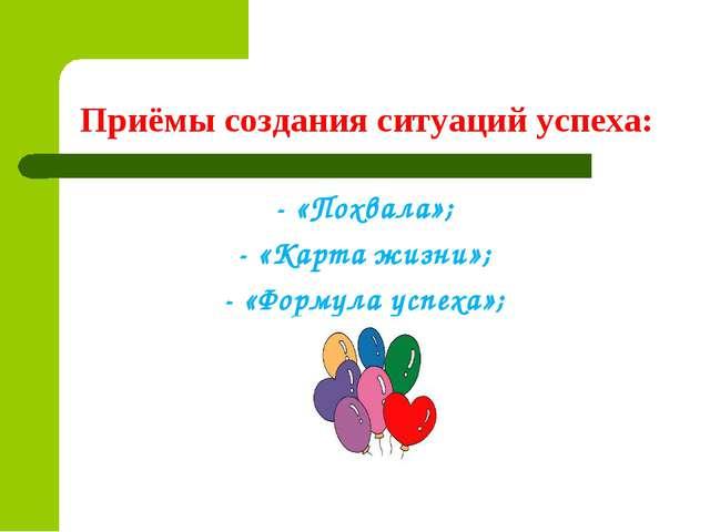 Приёмы создания ситуаций успеха: - «Похвала»; - «Карта жизни»; - «Формула усп...