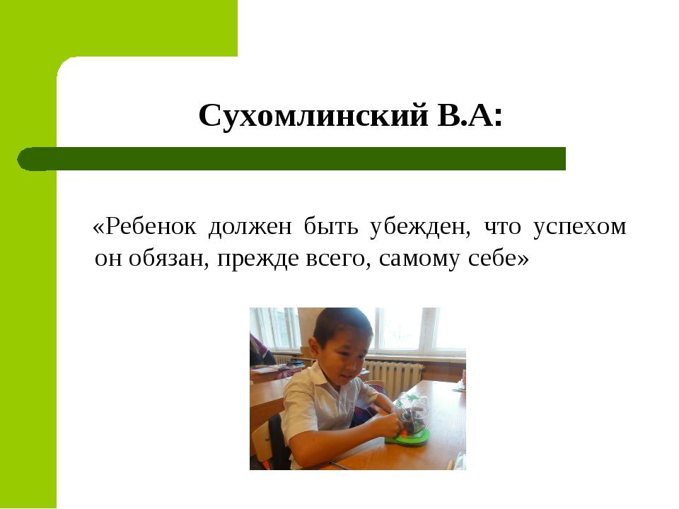 Сухомлинский В.А: «Ребенок должен быть убежден, что успехом он обязан, прежде...
