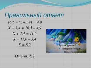 Правильный ответ 16,5 – (x +3,4) = 4,9 X + 3,4 = 16,5 – 4,9 X + 3,4 = 11,6 X