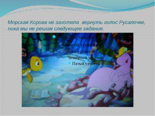 Морская Корова не захотела вернуть голос Русалочке, пока мы не решим следующе