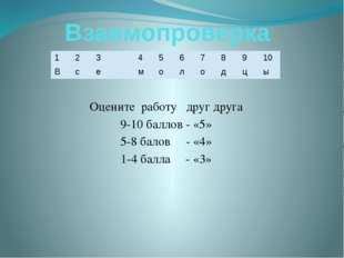 Взаимопроверка Оцените работу друг друга 9-10 баллов - «5» 5-8 балов - «4» 1-