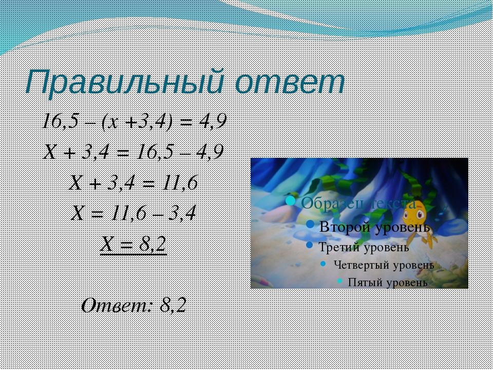 Правильный ответ 16,5 – (x +3,4) = 4,9 X + 3,4 = 16,5 – 4,9 X + 3,4 = 11,6 X...